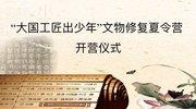 """""""大国工匠出少年""""文物修复夏令营开营仪式"""